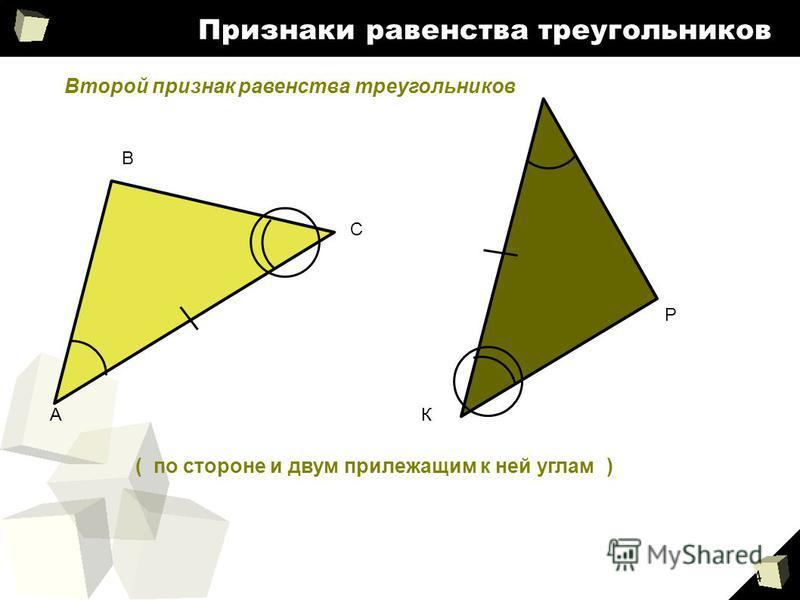 4 Признаки равенства треугольников ( по стороне и двум прилежащим к ней углам ) А В С К Р Второй признак равенства треугольников