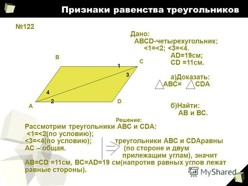 5 Признаки равенства треугольников 122 А В С D 4 2 1 3 Дано: АВСD-четырехугольник; <1=<2; <3=<4. АD=19 см; CD =11 см. а)Доказать: АВС= CDA б)Найти: АВ и ВС. Решение: Рассмотрим треугольники АВС и CDA: <1=<2(по условию); <3=<4(по условию); треугольник