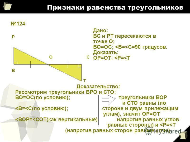 6 Признаки равенства треугольников 124 В Р ОС Т Дано: ВС и РТ пересекаются в точке О; ВО=ОС; <В=<C=90 градусов. Доказать: ОР=ОТ; <Р=<Т Доказательство: Рассмотрим треугольники ВРО и СТО: ВО=ОС(по условию); треугольники ВОР и СТО равны (по <В=<С(по усл