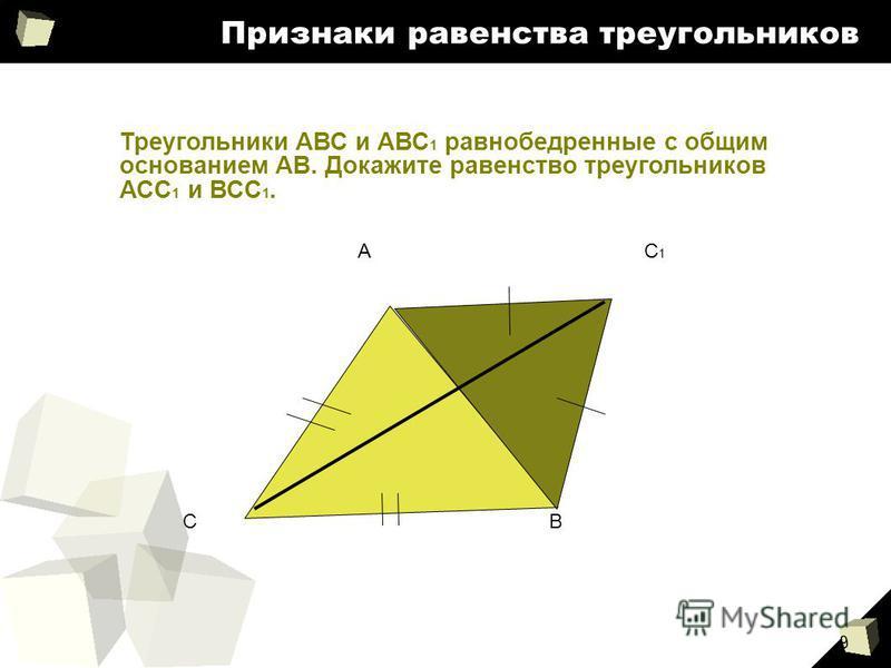 9 Признаки равенства треугольников Треугольники АВС и АВС 1 равнобедренные с общим основанием АВ. Докажите равенство треугольников АСС 1 и ВСС 1. С А В С1С1