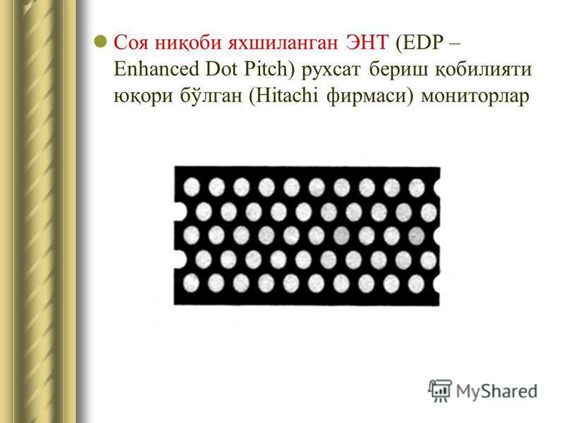 Соя ниқоби яхшиланган ЭНТ (EDP – Enhanced Dot Pitch) рухсат бериш қобилияти юқори бўлган (Hitachi фирмаси) мониторлар