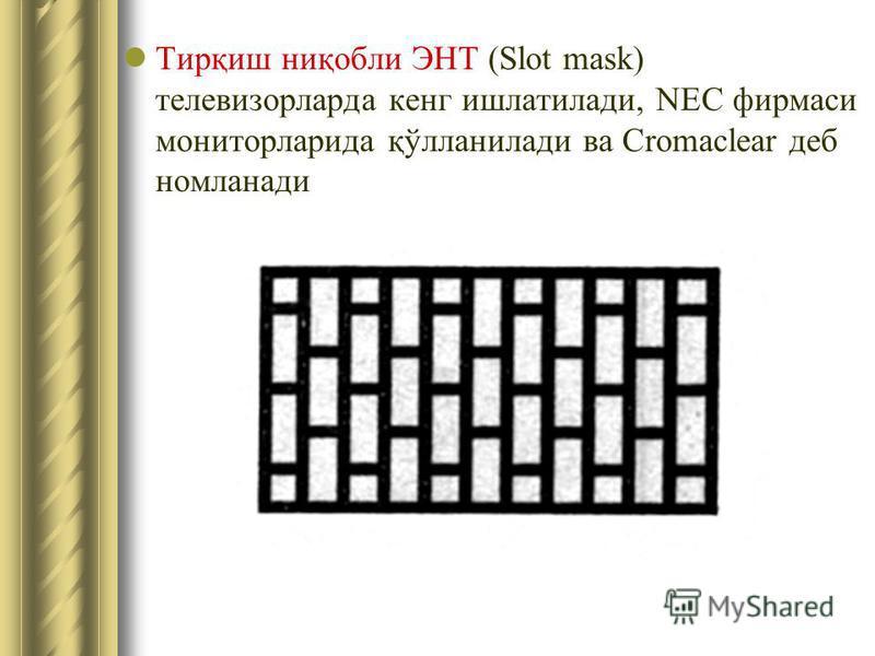 Тирқиш ниқобли ЭНТ (Slot mask) телевизорларда кенг ишлатилади, NEC фирмаси мониторларида қўлланилади ва Cromaclear деб номланади