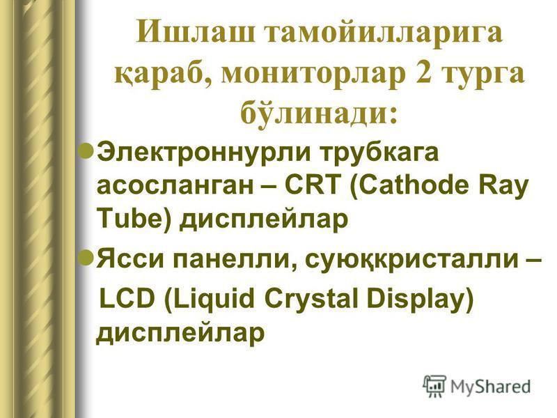 Ишлаш тамойилларига қараб, мониторлар 2 турга бўлинади: Электроннурли трубкага асосланган – CRT (Cathode Ray Tube) дисплейлар Ясси панелли, суюқкристалли – LCD (Liquid Crystal Display) дисплейлар