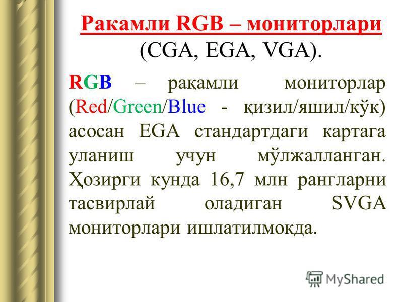 Ракамли RGB – мониторлари (CGA, EGA, VGA). RGB – рақамли мониторлар (Red/Green/Blue - қизил/яшил/кўк) асосан EGA стандартдаги картага уланиш учун мўлжалланган. Ҳозирги кунда 16,7 млн рангларни тасвирлай оладиган SVGA мониторлари ишлатилмокда.