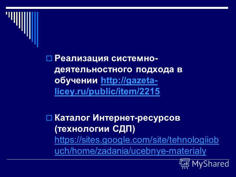Реализация системно- деятельностного подхода в обучении http://gazeta- licey.ru/public/item/2215http://gazeta- licey.ru/public/item/2215 Каталог Интернет-ресурсов (технологии СДП) https://sites.google.com/site/tehnologiiob uch/home/zadania/ucebnye-ma
