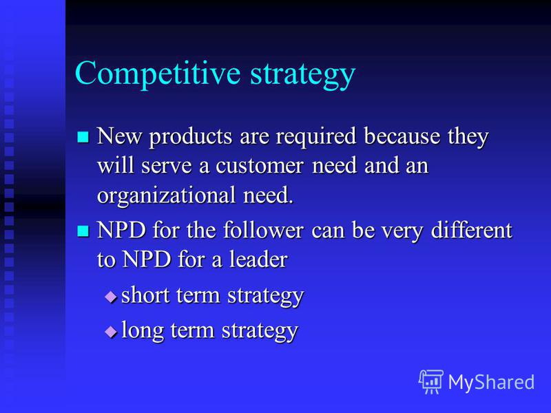Competitive strategy New products are required because they will serve a customer need and an organizational need. New products are required because they will serve a customer need and an organizational need. NPD for the follower can be very differen