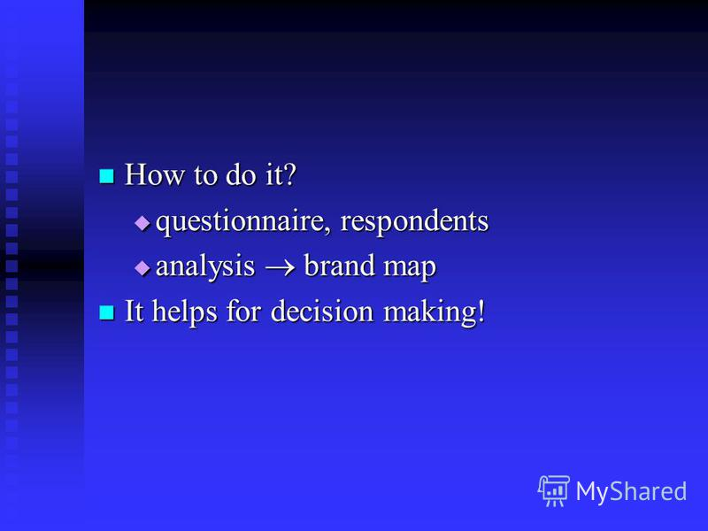 How to do it? How to do it? questionnaire, respondents questionnaire, respondents analysis brand map analysis brand map It helps for decision making! It helps for decision making!