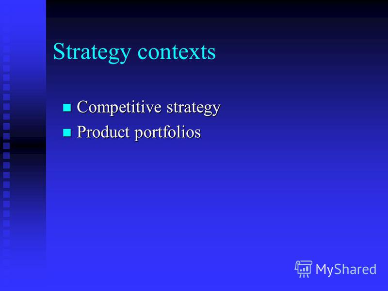 Strategy contexts Competitive strategy Competitive strategy Product portfolios Product portfolios