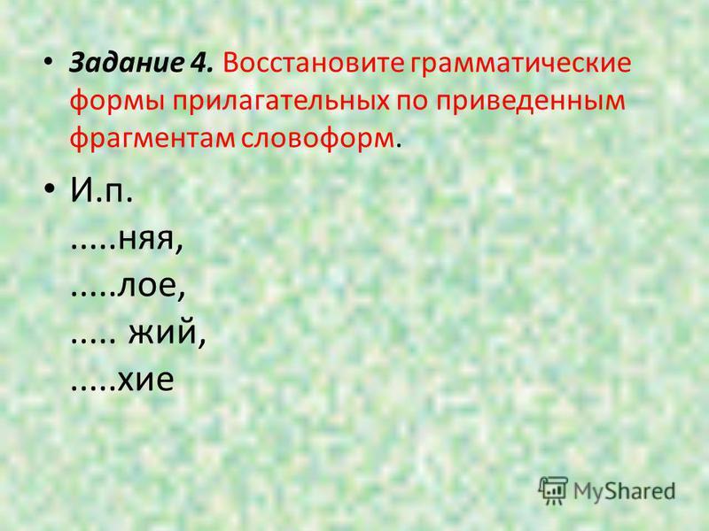 Задание 4. Восстановите грамматические формы прилагательных по приведенным фрагментам словоформ. И.п......нея,.....оле,..... жий,.....хие