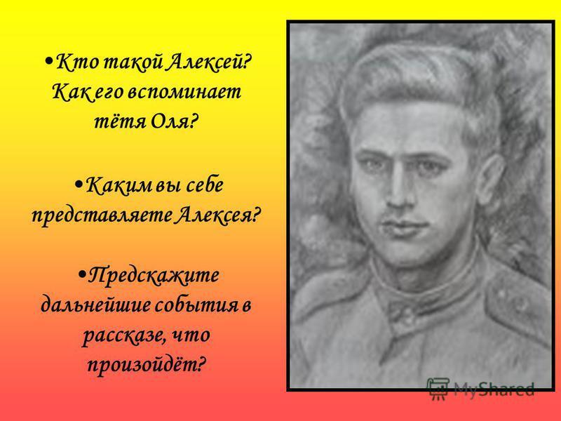 Кто такой Алексей? Как его вспоминает тётя Оля? Каким вы себе представляете Алексея? Предскажите дальнейшие события в рассказе, что произойдёт?