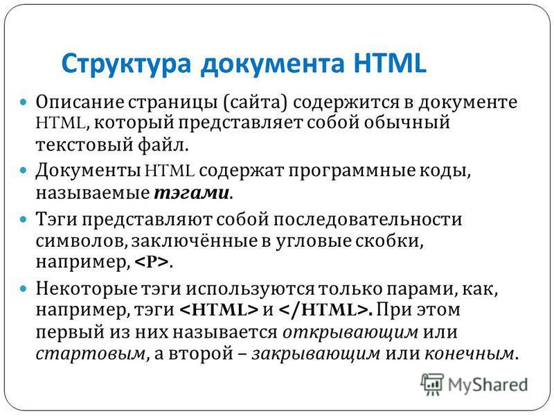 Структура документа HTML Описание страницы ( сайта ) содержится в документе HTML, который представляет собой обычный текстовый файл. Документы HTML содержат программные коды, называемые тэгами. Тэги представляют собой последовательности символов, зак