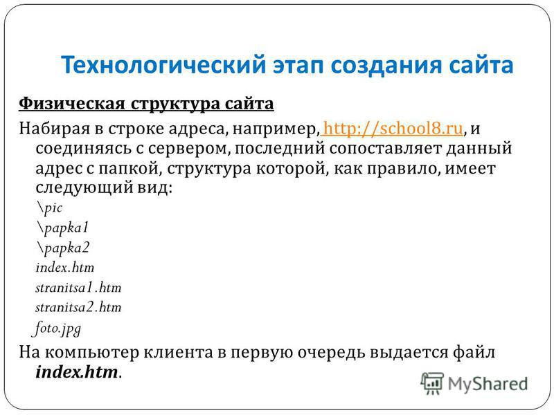 Технологический этап создания сайта Физическая структура сайта Набирая в строке адреса, например, http://school8.ru, и соединяясь с сервером, последний сопоставляет данный адрес с папкой, структура которой, как правило, имеет следующий вид : \pic \pa