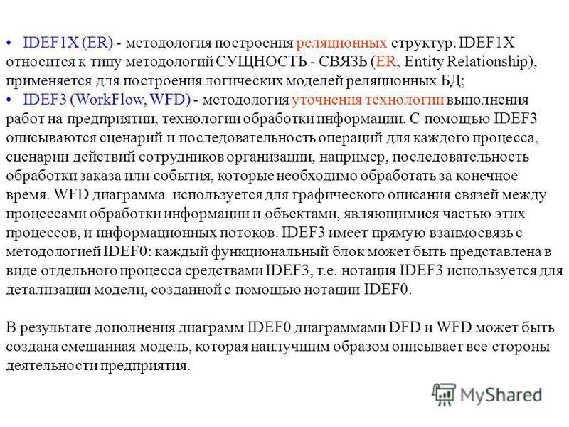 IDEF1X (ER) - методология построения реляционных структур. IDEF1X относится к типу методологий СУЩНОСТЬ - СВЯЗЬ (ER, Entity Relationship), применяется для построения логических моделей реляционных БД; IDEF3 (WorkFlow, WFD) - методология уточнения тех