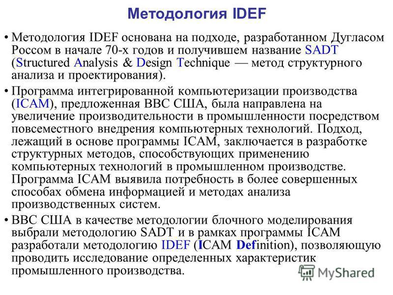 Методология IDEF Методология IDEF основана на подходе, разработанном Дугласом Россом в начале 70-х годов и получившем название SADT (Structured Analysis & Design Technique метод структурного анализа и проектирования). Программа интегрированной компью