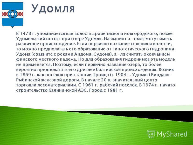В 1478 г. упоминается как волость архиепископа новгородского, позже Удомельский погост при озере Удомля. Названия на -омля могут иметь различное происхождение. Если первично название селения и волости, то можно предполагать его образование от гипотет