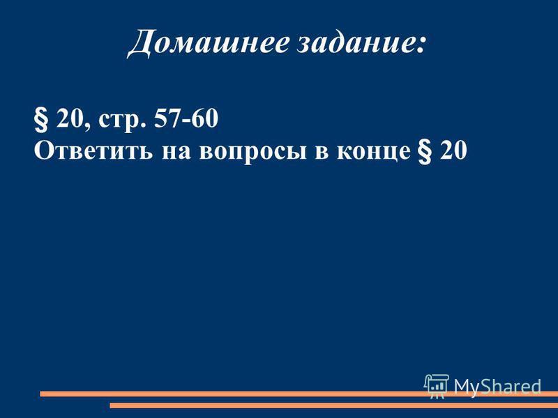 Домашнее задание: § 20, стр. 57-60 Ответить на вопросы в конце § 20