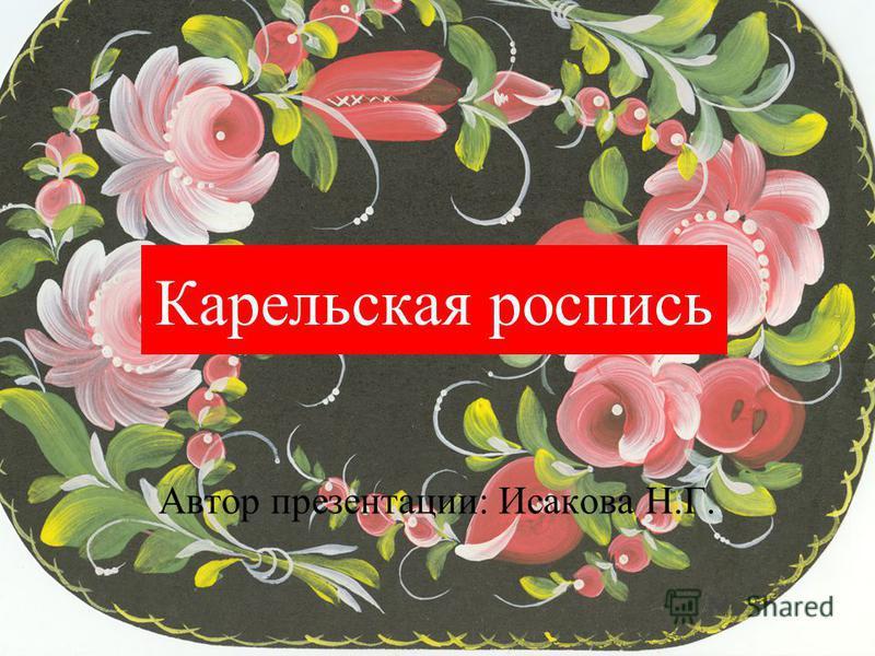 Карельская роспись Автор презентации: Исакова Н.Г.