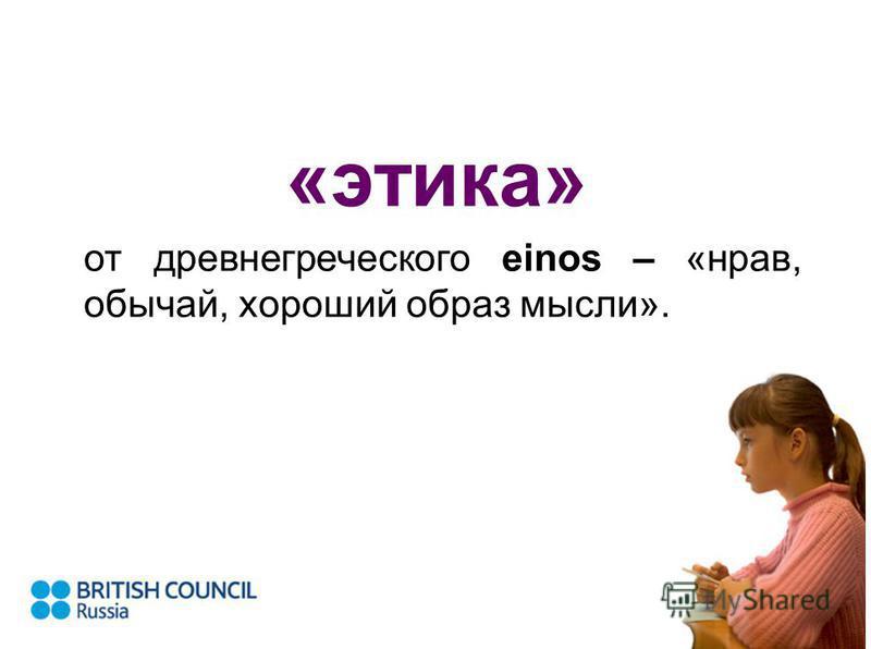«этика» от древнегреческого einos – «нрав, обычай, хороший образ мысли».