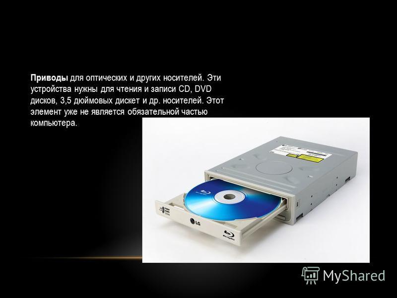 Приводы для оптических и других носителей. Эти устройства нужны для чтения и записи CD, DVD дисков, 3,5 дюймовых дискет и др. носителей. Этот элемент уже не является обязательной частью компьютера.