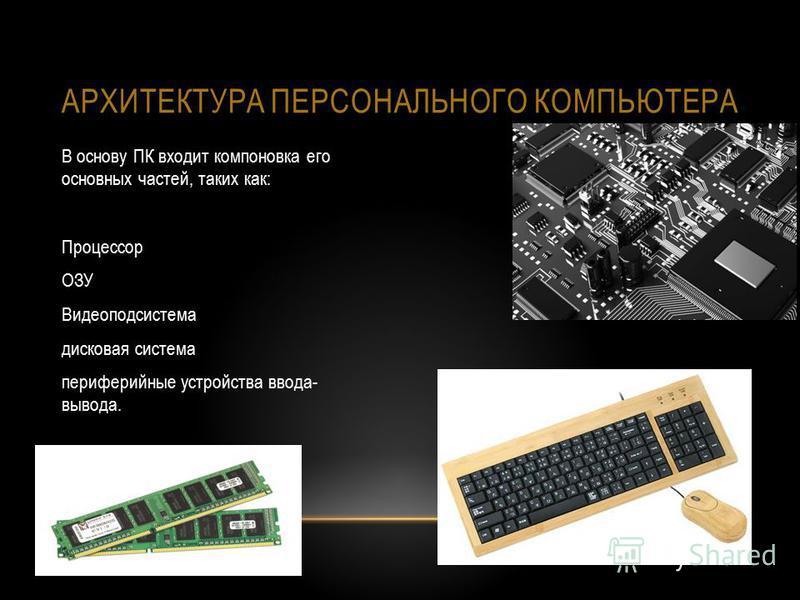 АРХИТЕКТУРА ПЕРСОНАЛЬНОГО КОМПЬЮТЕРА В основу ПК входит компоновка его основных частей, таких как: Процессор ОЗУ Видеоподсистема дисковая система периферийные устройства ввода- вывода.