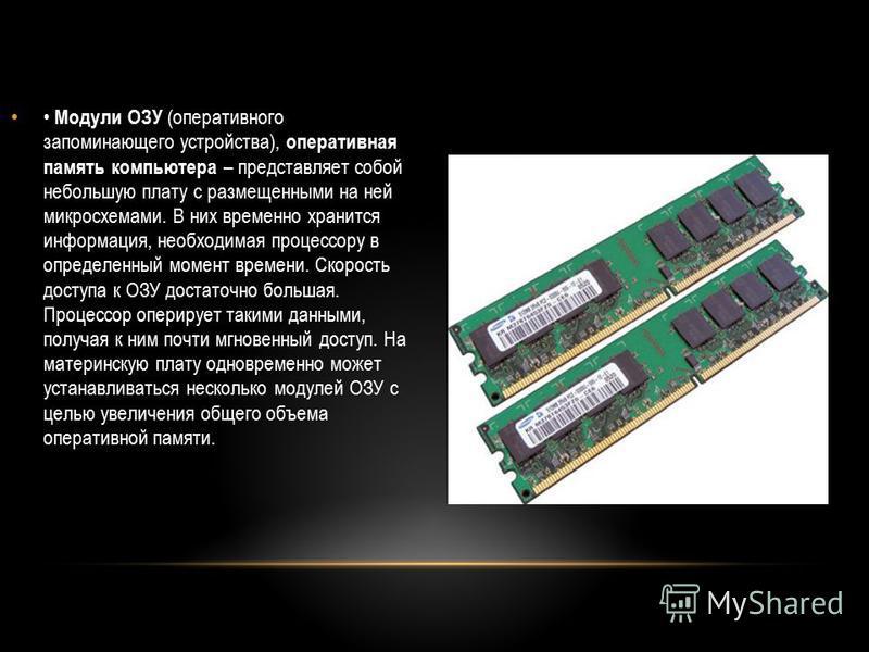 Модули ОЗУ (оперативного запоминающего устройства), оперативная память компьютера – представляет собой небольшую плату с размещенными на ней микросхемами. В них временно хранится информация, необходимая процессору в определенный момент времени. Скоро