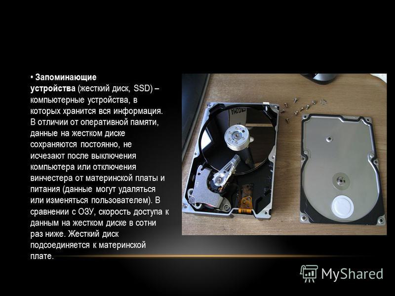 Запоминающие устройства (жесткий диск, SSD) – компьютерные устройства, в которых хранится вся информация. В отличии от оперативной памяти, данные на жестком диске сохраняются постоянно, не исчезают после выключения компьютера или отключения винчестер