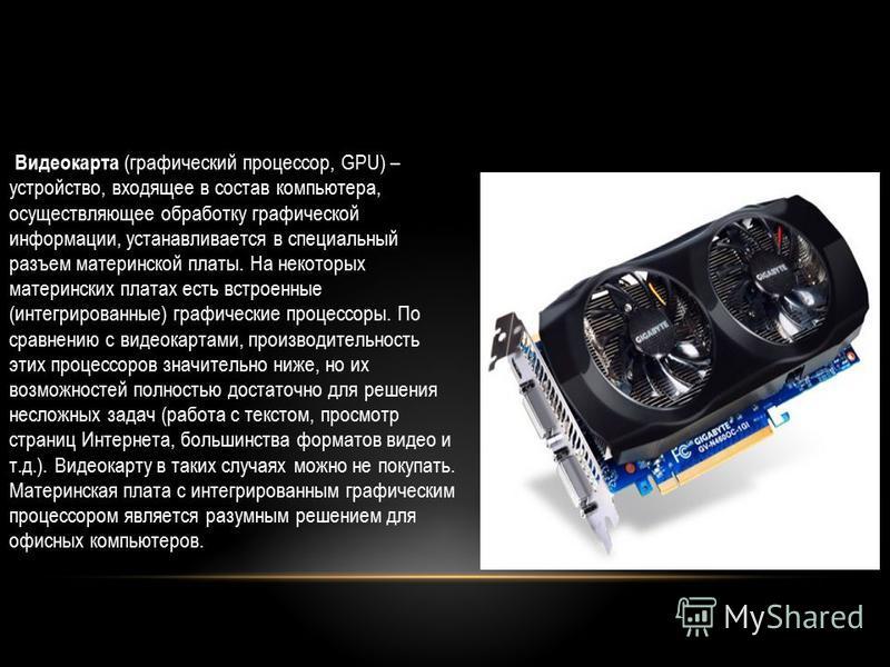 Видеокарта (графический процессор, GPU) – устройство, входящее в состав компьютера, осуществляющее обработку графической информации, устанавливается в специальный разъем материнской платы. На некоторых материнских платах есть встроенные (интегрирован