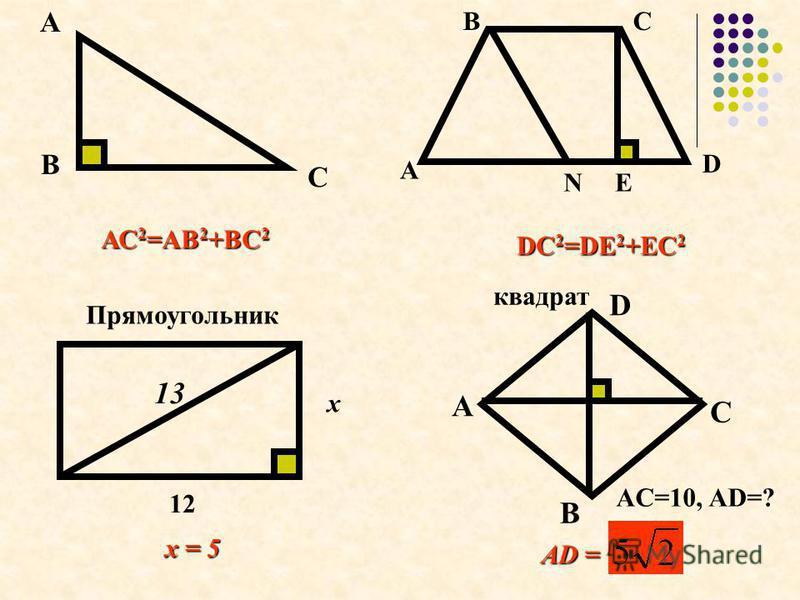 А С В АС2=АВ2+ВС2 E А ВС D N DС2=DE2+EС2 Прямоугольник x 12 13 квадрат А В С D AC=10, AD=? AD = x = 5