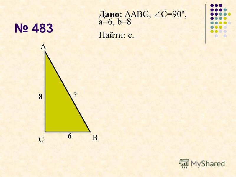 483 6 8 ? С А В Дано: АВС, С=90º, а=6, b=8 Найти: с.