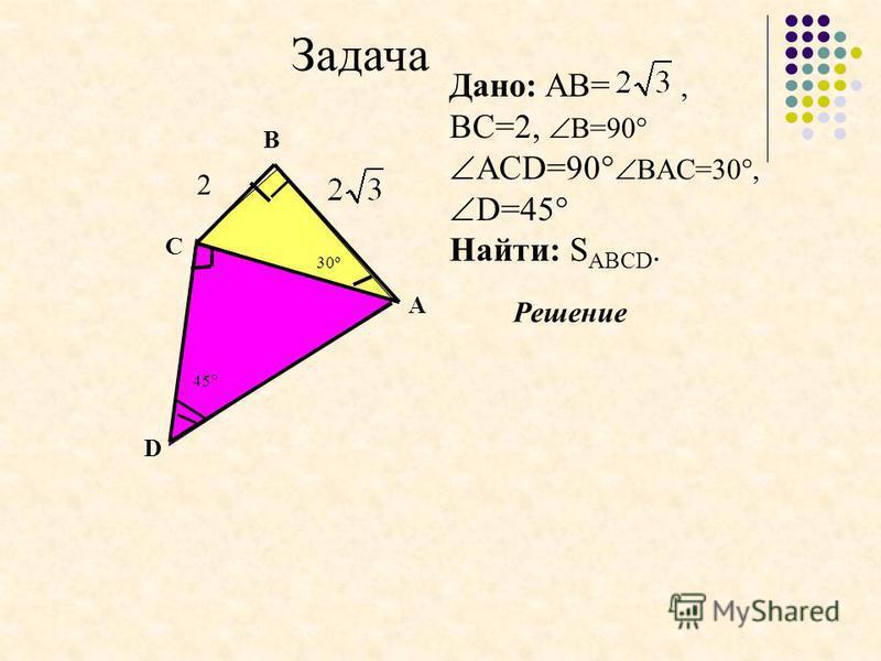 Решение Дано: AB=, BC=2, B=90 АCD=90 BAC=30, D=45 Найти: S АВСD. Задача 30º D С B A 45 2