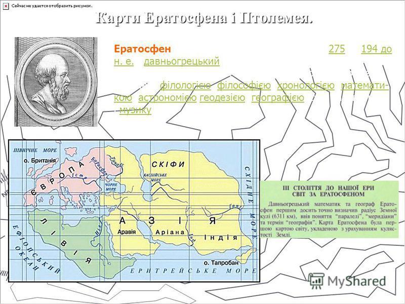 Карти Ератосфена і Птолемея. Ератосфен (Ερατοσθένης, Eratosthenes) (бл. 275 194 до н. е.), давньогрецький вчений і письменник. Один із надзвичайно різнобічних вчених античності. Ератосфен займався філологією, філософією, хронологією, математи-275194