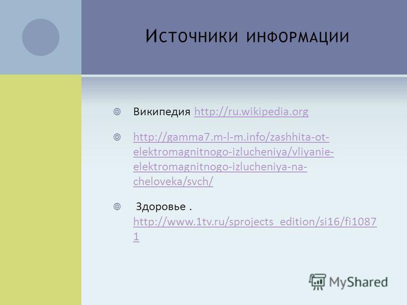 И СТОЧНИКИ ИНФОРМАЦИИ Википедия http://ru.wikipedia.orghttp://ru.wikipedia.org http://gamma7.m-l-m.info/zashhita-ot- elektromagnitnogo-izlucheniya/vliyanie- elektromagnitnogo-izlucheniya-na- cheloveka/svch/ http://gamma7.m-l-m.info/zashhita-ot- elekt