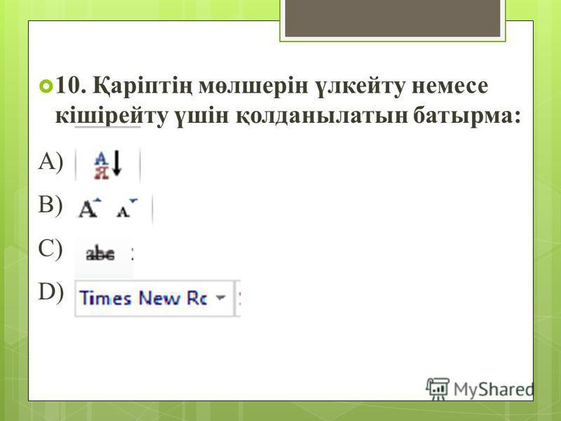 10. Қаріптің мөлшерін үлкейту немесе кішірейту үшін қолданылатын батырма: A) B) C) D)