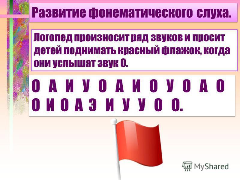 Развитие фонематического слуха. Логопед произносит ряд звуков и просит детей поднимать красный флажок, когда они услышат звук О. О А И У О А И О У О А О О И О А Э И У У О О.