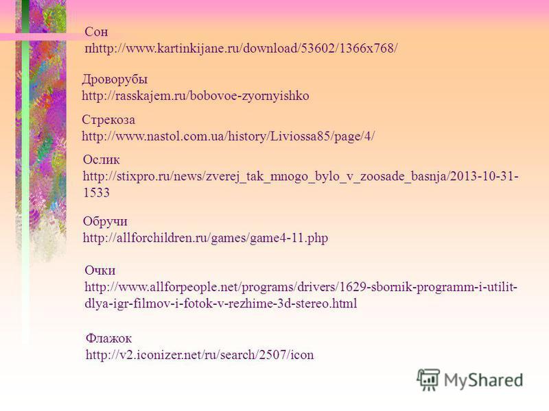 Дроворубы http://rasskajem.ru/bobovoe-zyornyishko Стрекоза http://www.nastol.com.ua/history/Liviossa85/page/4/ Ослик http://stixpro.ru/news/zverej_tak_mnogo_bylo_v_zoosade_basnja/2013-10-31- 1533 Обручи http://allforchildren.ru/games/game4-11. php Оч