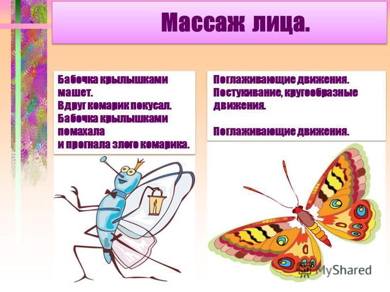 Массаж лица. Бабочка крылышками машет. Вдруг комарик покусал. Бабочка крылышками помахала и прогнала злого комарика. Бабочка крылышками машет. Вдруг комарик покусал. Бабочка крылышками помахала и прогнала злого комарика. Поглаживающие движения. Посту