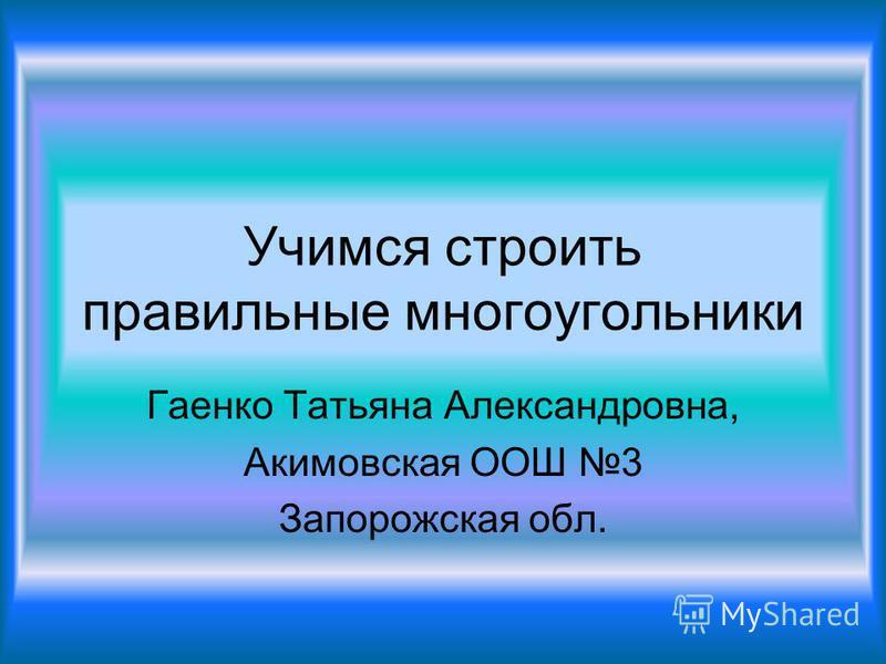 Учимся строить правильные многоугольники Гаенко Татьяна Александровна, Акимовская ООШ 3 Запорожская обл.
