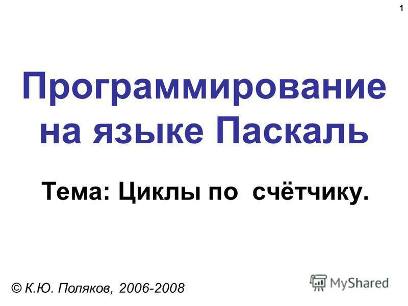 1 Программирование на языке Паскаль Тема: Циклы по счётчику. © К.Ю. Поляков, 2006-2008