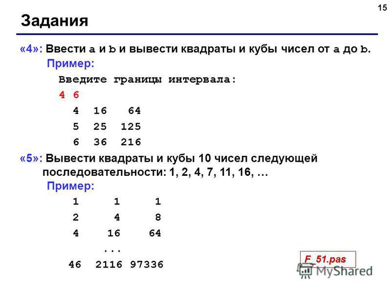 15 Задания «4»: Ввести a и b и вывести квадраты и кубы чисел от a до b. Пример: Введите границы интервала: 4 6 4 16 64 5 25 125 6 36 216 «5»: Вывести квадраты и кубы 10 чисел следующей последовательности: 1, 2, 4, 7, 11, 16, … Пример: 1 1 1 2 4 8 4 1
