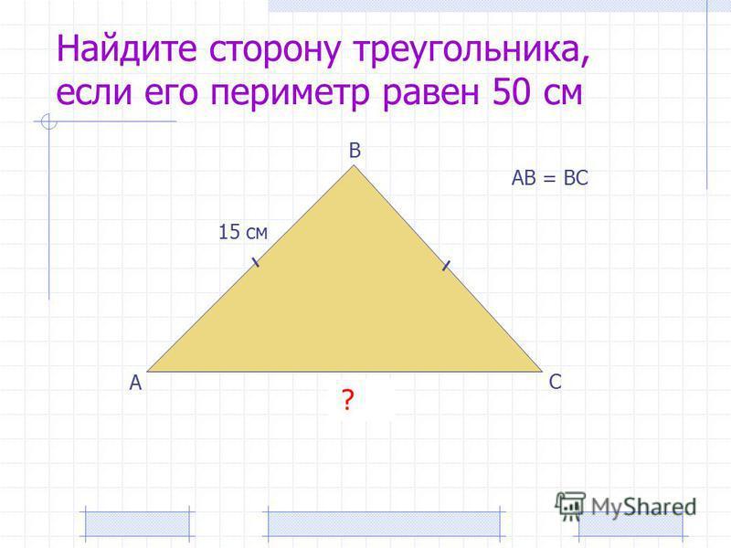 Найдите сторону треугольника, если его периметр равен 50 см А В С 15 см 20 см ? АВ = ВС