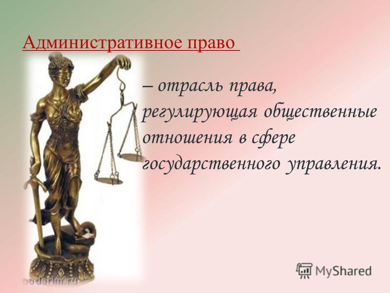 Административное право – отрасль права, регулирующая общественные отношения в сфере государственного управления.