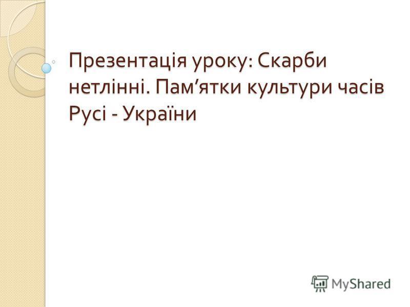 Презентація уроку : Скарби нетлінні. Пам ятки культури часів Русі - України