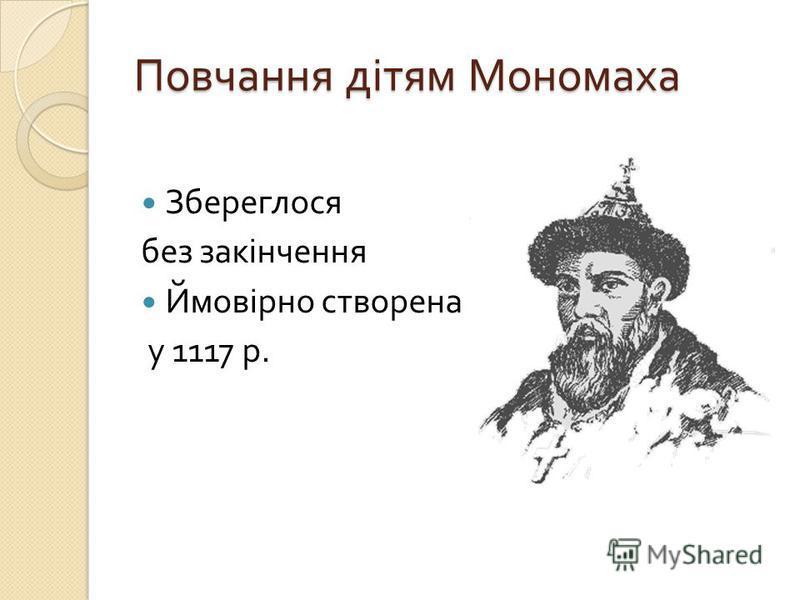 Повчання дітям Мономаха Збереглося без закінчення Ймовірно створена у 1117 р.