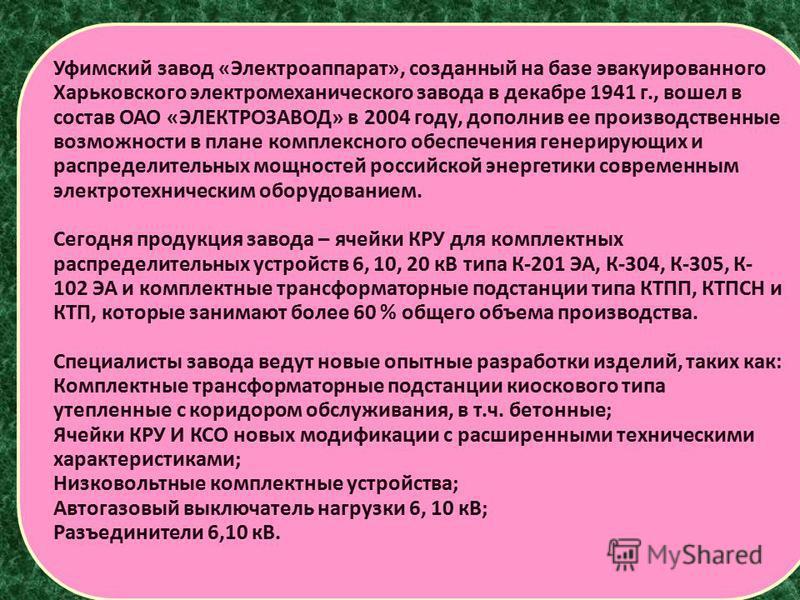 Уфимский завод «Электроаппарат», созданный на базе эвакуированного Харьковского электромеханического завода в декабре 1941 г., вошел в состав ОАО «ЭЛЕКТРОЗАВОД» в 2004 году, дополнив ее производственные возможности в плане комплексного обеспечения ге