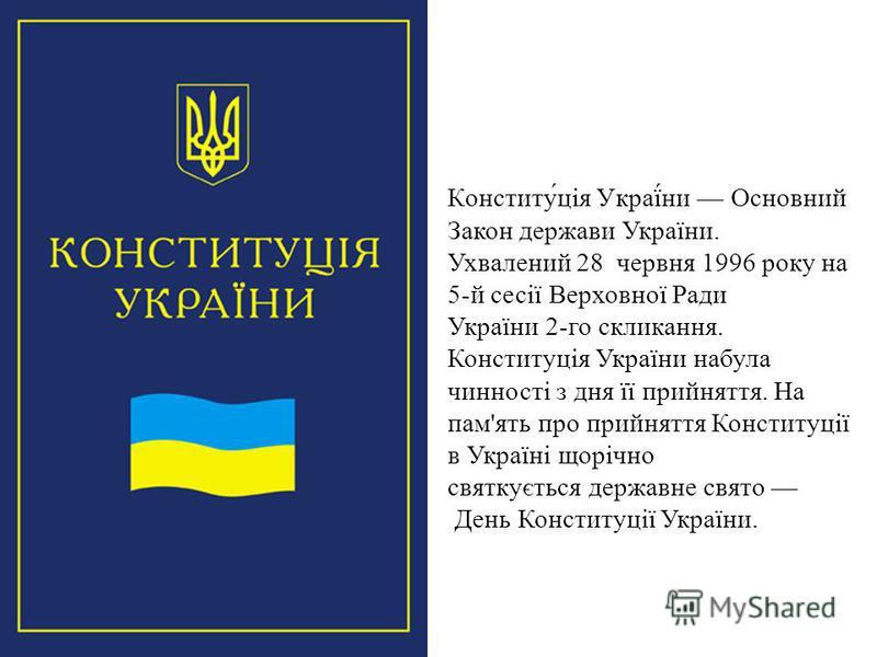 Конститу́ція Украї́ни Основний Закон держави України. Ухвалений 28 червня 1996 року на 5-й сесії Верховної Ради України 2-го скликання. Конституція України набула чинності з дня її прийняття. На пам'ять про прийняття Конституції в Україні щорічно свя
