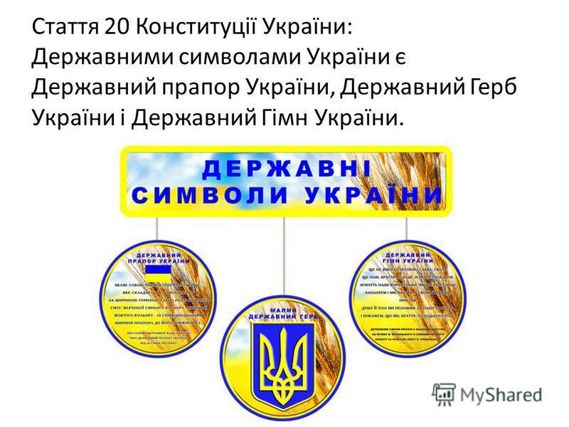 Стаття 20 Конституції України: Державними символами України є Державний прапор України, Державний Герб України і Державний Гімн України.