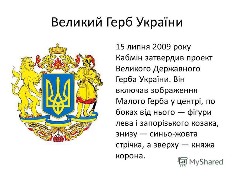 Великий Герб України 15 липня 2009 року Кабмін затвердив проект Великого Державного Герба України. Він включав зображення Малого Герба у центрі, по боках від нього фігури лева і запорізького козака, знизу синьо-жовта стрічка, а зверху княжа корона.