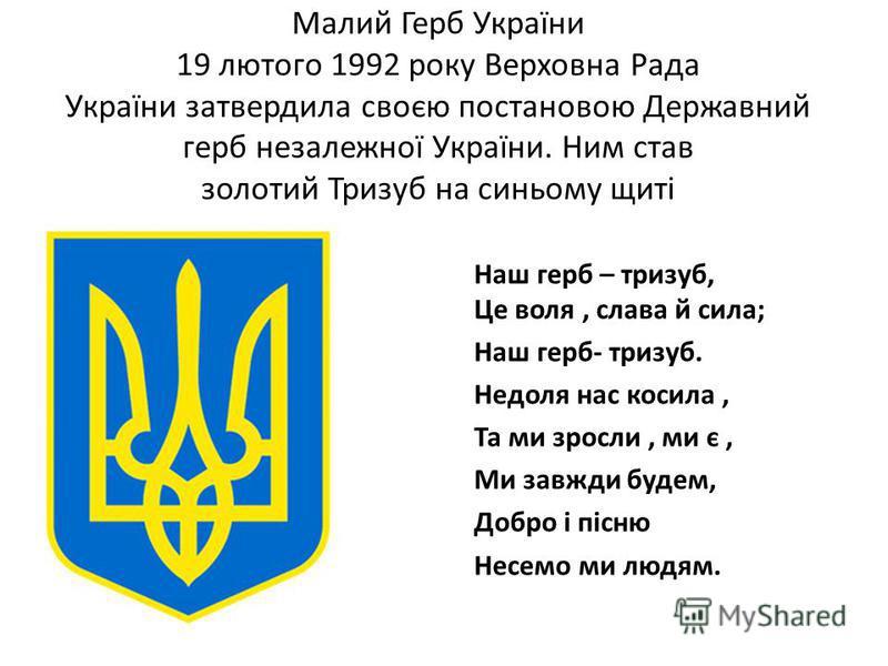 Малий Герб України 19 лютого 1992 року Верховна Рада України затвердила своєю постановою Державний герб незалежної України. Ним став золотий Тризуб на синьому щиті Наш герб – тризуб, Це воля, слава й сила; Наш герб- тризуб. Недоля нас косила, Та ми з