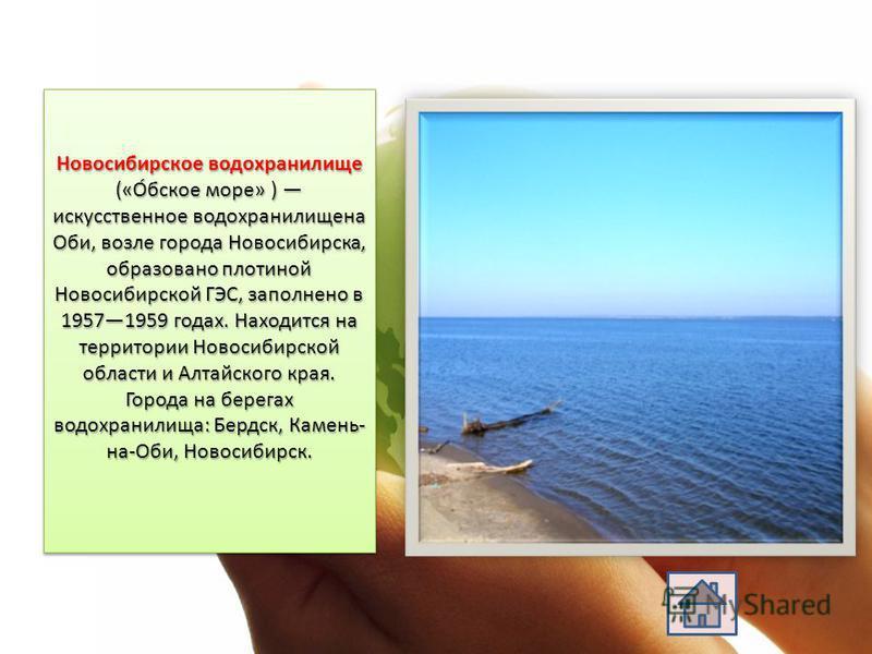 Новосибирское водохранилище («О́обское море» ) искусственное водохранилище на Оби, возле города Новосибирска, образовано плотиной Новосибирской ГЭС, заполнено в 19571959 годах. Находится на территории Новосибирской области и Алтайского края. Города н