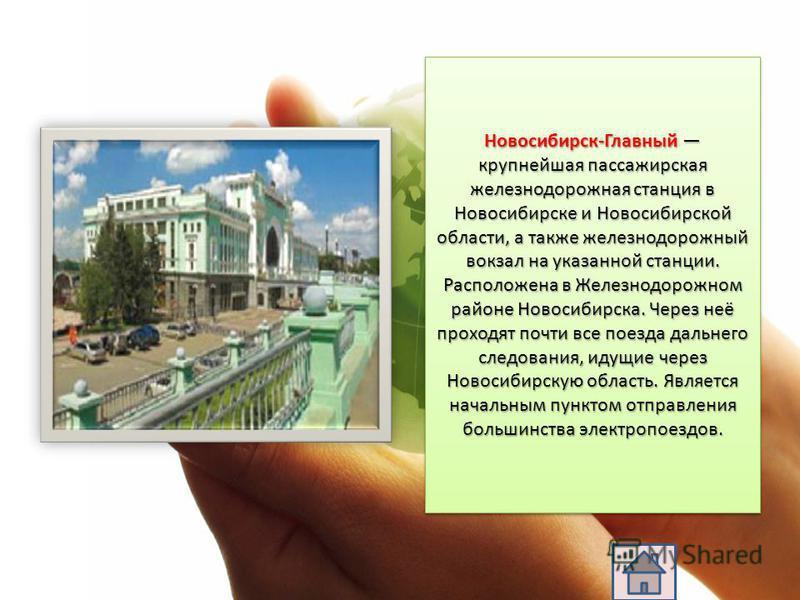 Новосибирск-Главный крупнейшая пассажирская железнодорожная станция в Новосибирске и Новосибирской области, а также железнодорожный вокзал на указанной станции. Расположена в Железнодорожном районе Новосибирска. Через неё проходят почти все поезда да